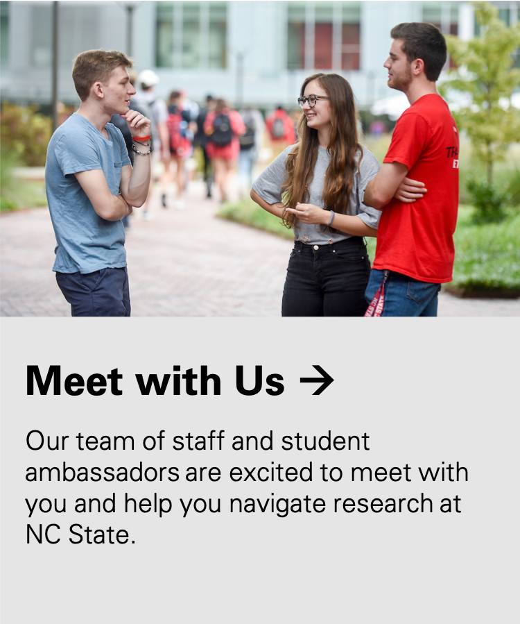 Meet with Us: Our team of staff and student ambassadors are excited to meet with you and help you navigate research at NC State.